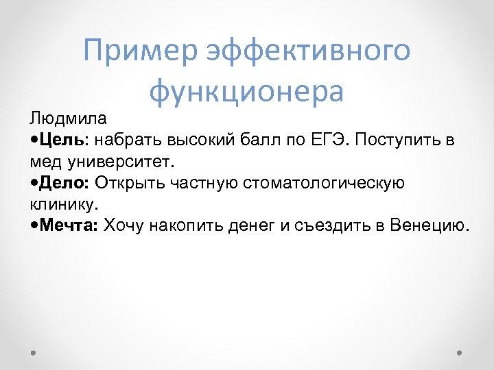 Пример эффективного функционера Людмила Цель: набрать высокий балл по ЕГЭ. Поступить в мед университет.