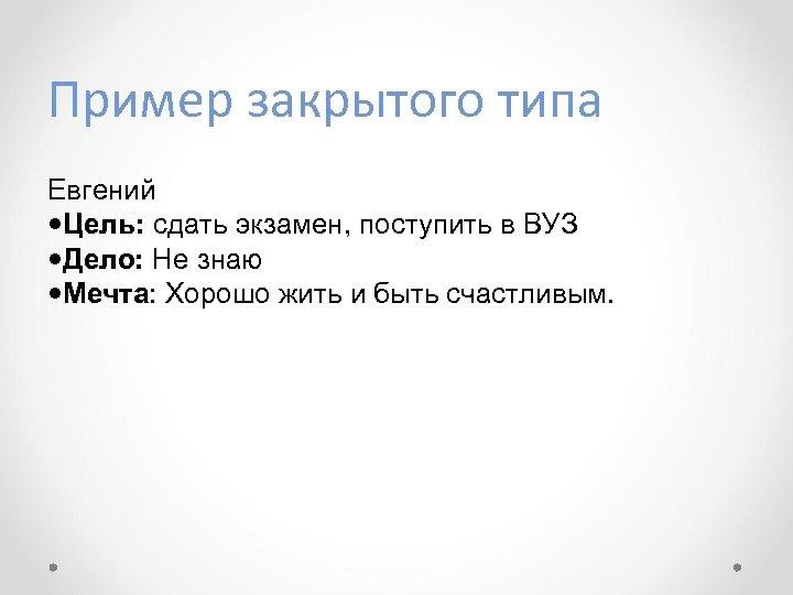 Пример закрытого типа Евгений Цель: сдать экзамен, поступить в ВУЗ Дело: Не знаю Мечта: