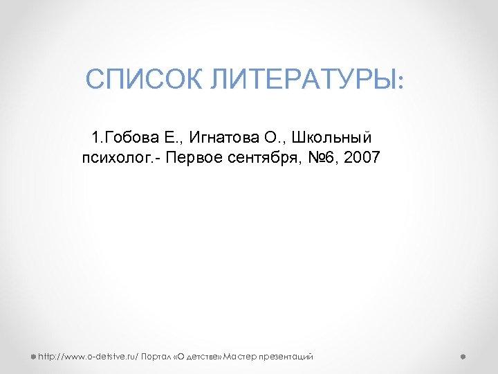 СПИСОК ЛИТЕРАТУРЫ: 1. Гобова Е. , Игнатова О. , Школьный психолог. - Первое сентября,