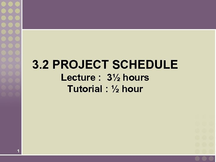3. 2 PROJECT SCHEDULE Lecture : 3½ hours Tutorial : ½ hour 1