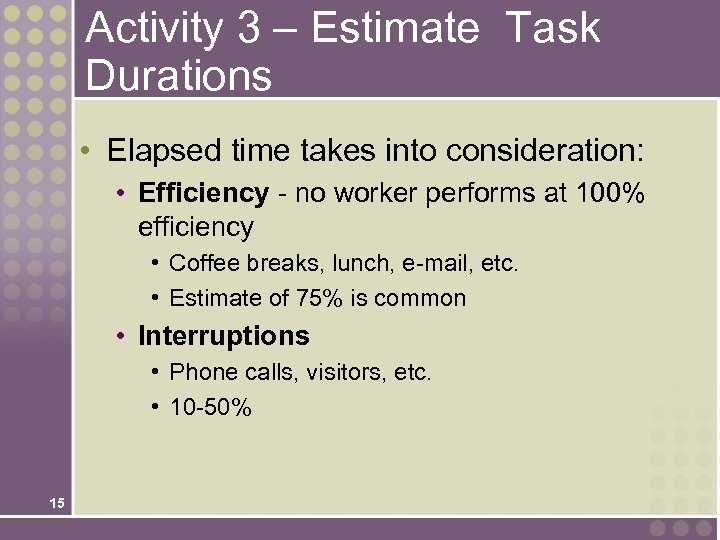 Activity 3 – Estimate Task Durations • Elapsed time takes into consideration: • Efficiency