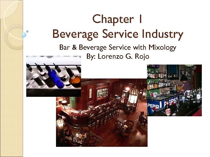 Chapter 1 Beverage Service Industry Bar & Beverage Service with Mixology By: Lorenzo G.
