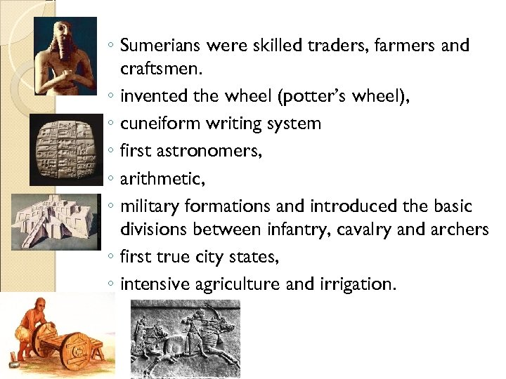 ◦ Sumerians were skilled traders, farmers and craftsmen. ◦ invented the wheel (potter's wheel),