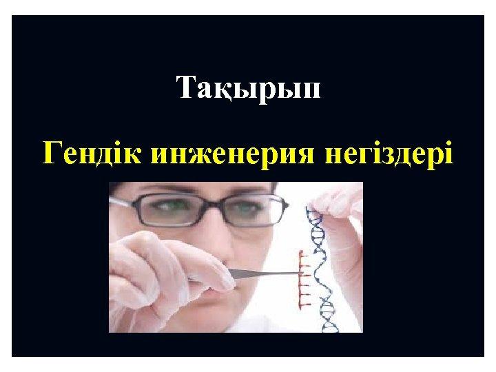 Тақырып Гендік инженерия негіздері