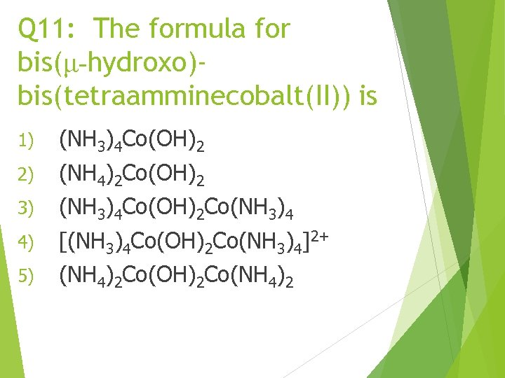 Q 11: The formula for bis(μ-hydroxo)bis(tetraamminecobalt(II)) is 1) (NH 3)4 Co(OH)2 2) (NH 4)2