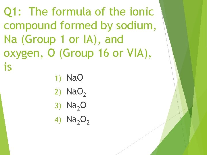 Q 1: The formula of the ionic compound formed by sodium, Na (Group 1