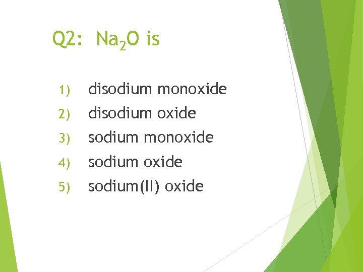 Q 2: Na 2 O is 1) disodium monoxide 2) disodium oxide 3) sodium
