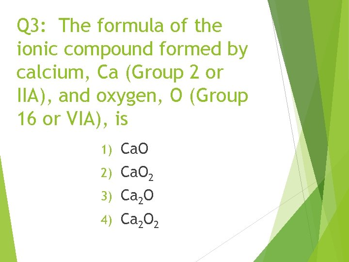 Q 3: The formula of the ionic compound formed by calcium, Ca (Group 2