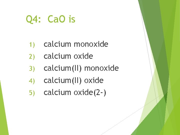 Q 4: Ca. O is 1) calcium monoxide 2) calcium oxide 3) calcium(II) monoxide