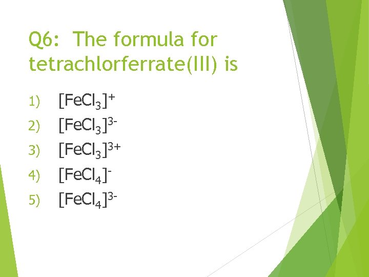 Q 6: The formula for tetrachlorferrate(III) is 1) [Fe. Cl 3]+ 2) [Fe. Cl