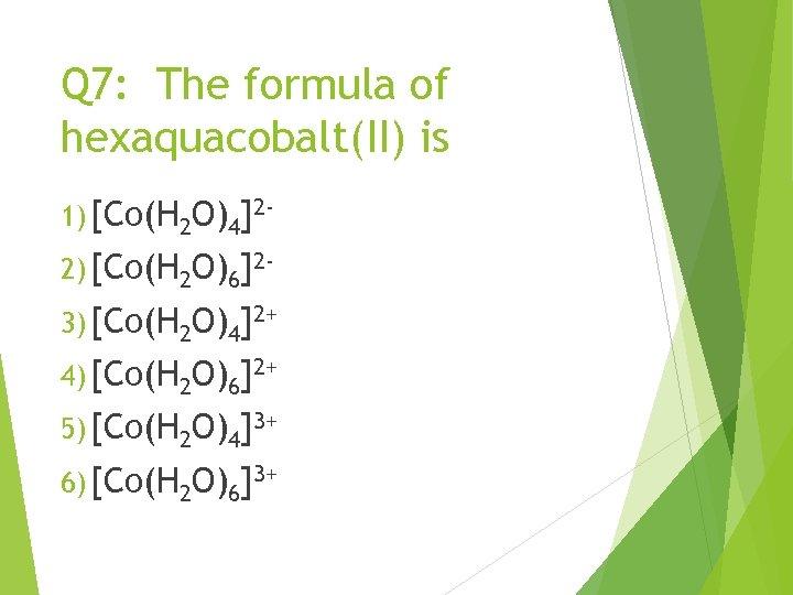 Q 7: The formula of hexaquacobalt(II) is 1) [Co(H 2 O)4]22) [Co(H 2 O)6]23)