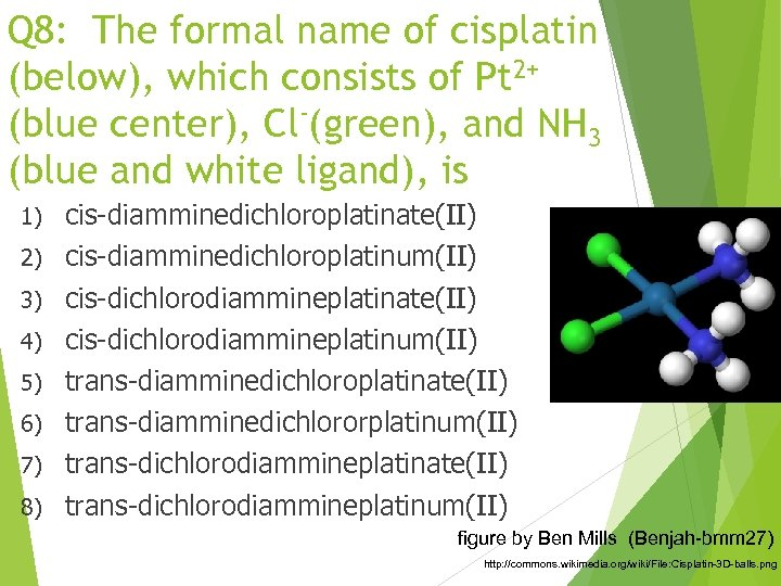 Q 8: The formal name of cisplatin (below), which consists of Pt 2+ (blue
