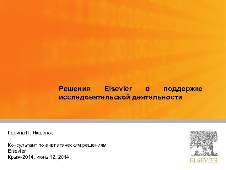 Решения Elsevier в поддержке исследовательской деятельности Галина П. Якшонок Presented by: Title: Консультант по