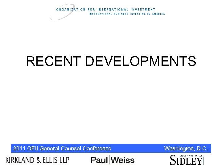RECENT DEVELOPMENTS 2011 OFII General Counsel Conference Washington, D. C.