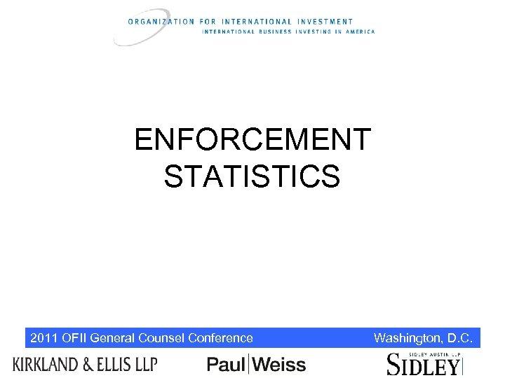ENFORCEMENT STATISTICS 2011 OFII General Counsel Conference Washington, D. C.