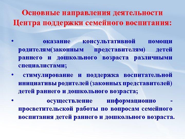 Основные направления деятельности Центра поддержки семейного воспитания: • оказание консультативной помощи родителям(законным представителям) детей
