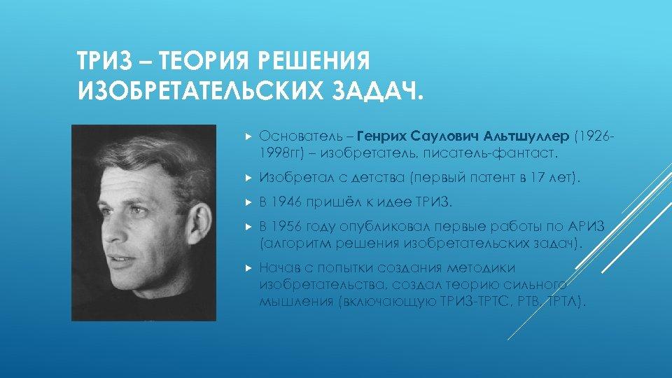 ТРИЗ – ТЕОРИЯ РЕШЕНИЯ ИЗОБРЕТАТЕЛЬСКИХ ЗАДАЧ. Основатель – Генрих Саулович Альтшуллер (19261998 гг) –