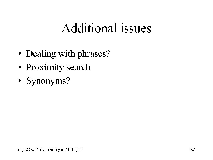 Additional issues • Dealing with phrases? • Proximity search • Synonyms? (C) 2003, The