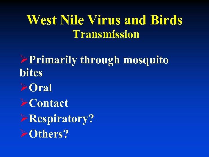 West Nile Virus and Birds Transmission ØPrimarily through mosquito bites ØOral ØContact ØRespiratory? ØOthers?