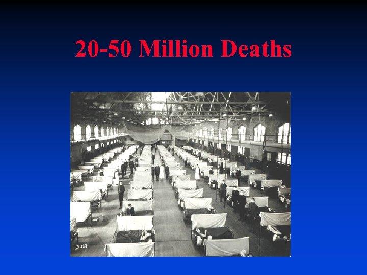 20 -50 Million Deaths