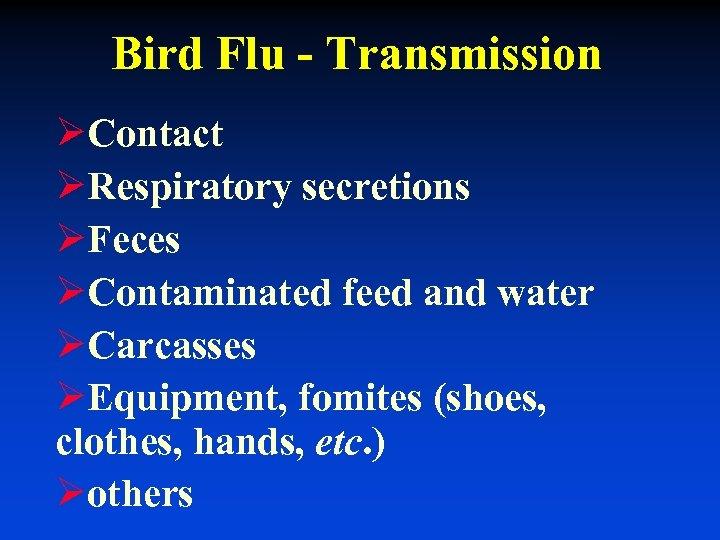 Bird Flu - Transmission ØContact ØRespiratory secretions ØFeces ØContaminated feed and water ØCarcasses ØEquipment,