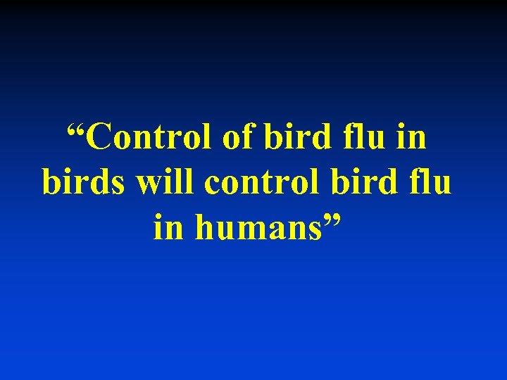 """Control of bird flu in birds will control bird flu in humans"""