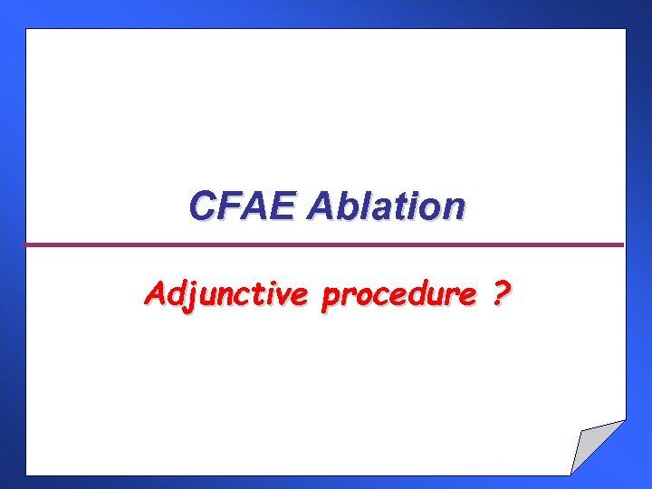 CFAE Ablation Adjunctive procedure ?