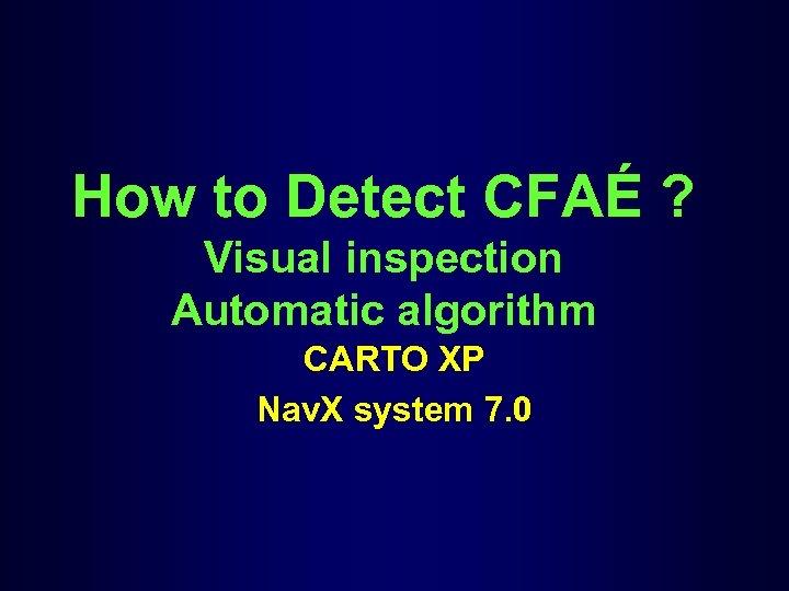How to Detect CFAÉ ? Visual inspection Automatic algorithm CARTO XP Nav. X system