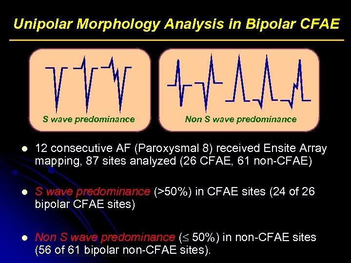 Unipolar Morphology Analysis in Bipolar CFAE S wave predominance Non S wave predominance l