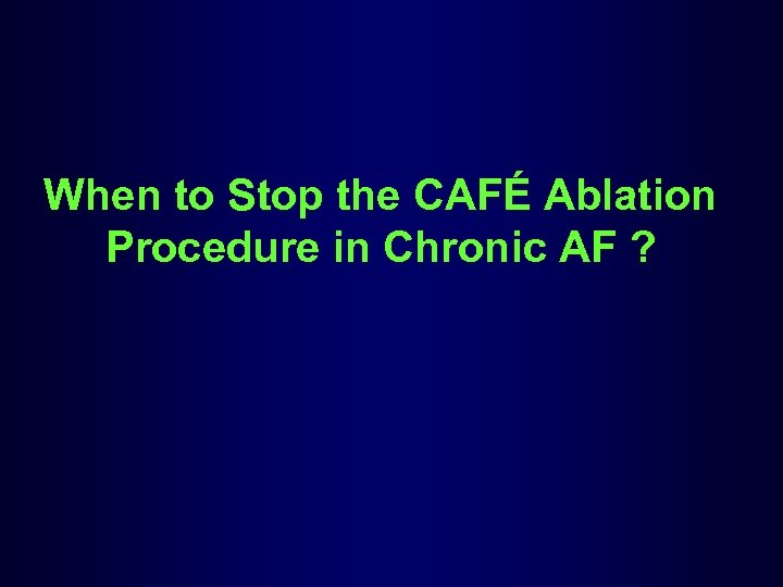 When to Stop the CAFÉ Ablation Procedure in Chronic AF ?