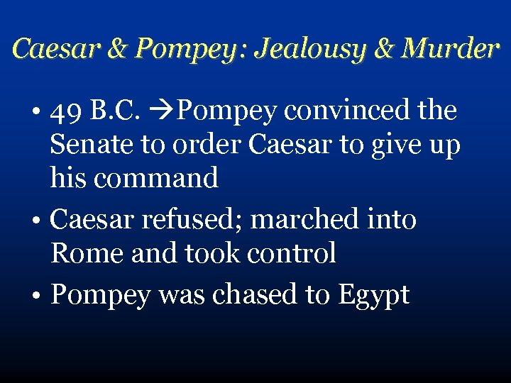 Caesar & Pompey: Jealousy & Murder • 49 B. C. Pompey convinced the Senate