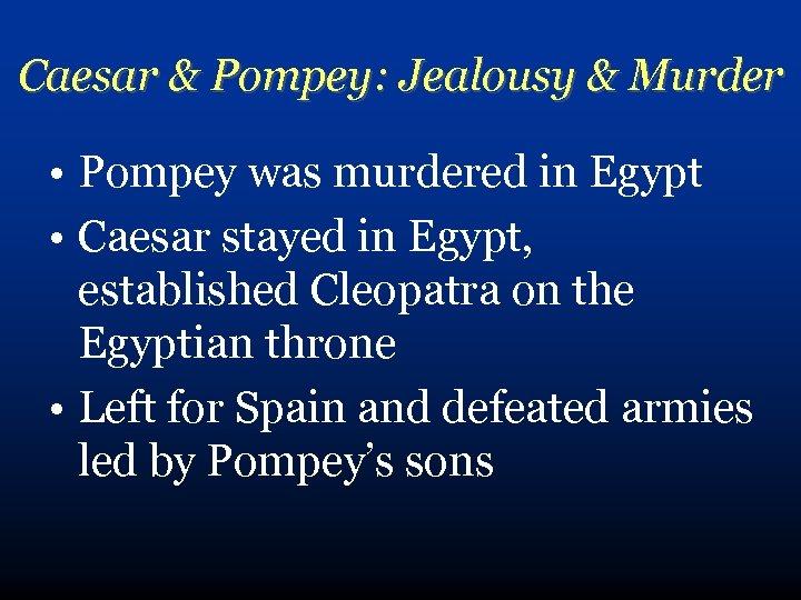 Caesar & Pompey: Jealousy & Murder • Pompey was murdered in Egypt • Caesar
