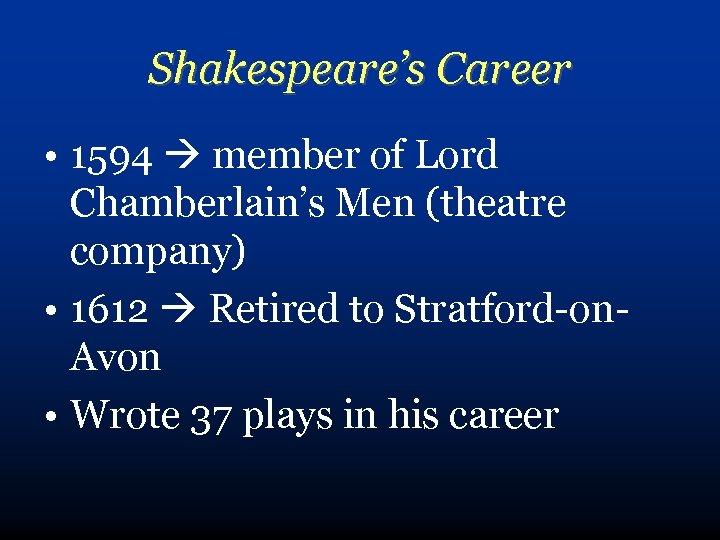 Shakespeare's Career • 1594 member of Lord Chamberlain's Men (theatre company) • 1612 Retired