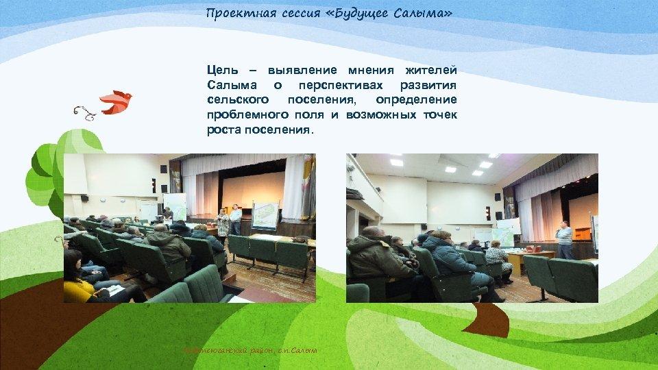 Проектная сессия «Будущее Салыма» Цель – выявление мнения жителей Салыма о перспективах развития сельского