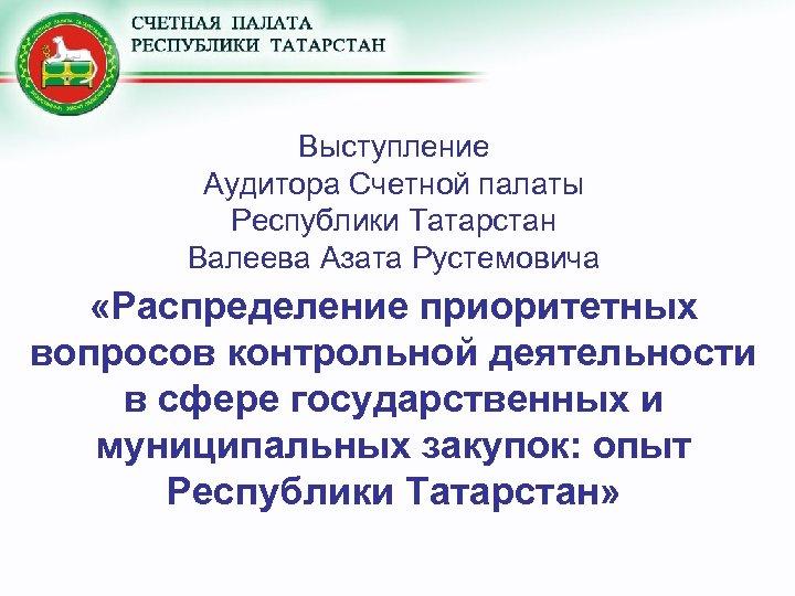Выступление Аудитора Счетной палаты Республики Татарстан Валеева Азата Рустемовича «Распределение приоритетных вопросов контрольной деятельности