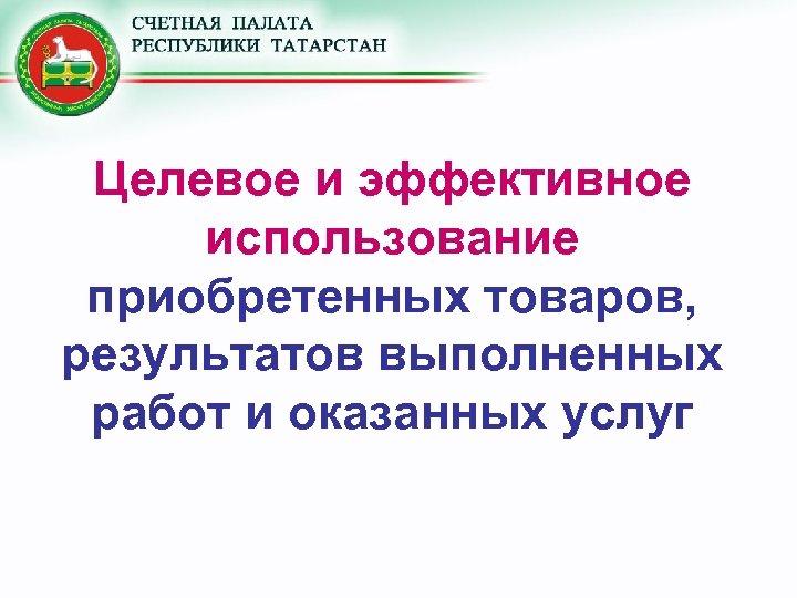 Целевое и эффективное использование приобретенных товаров, результатов выполненных работ и оказанных услуг