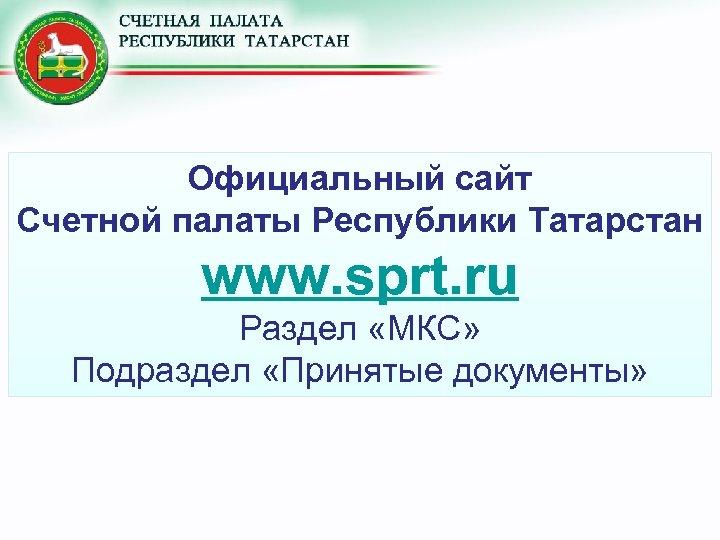 Официальный сайт Счетной палаты Республики Татарстан www. sprt. ru Раздел «МКС» Подраздел «Принятые документы»