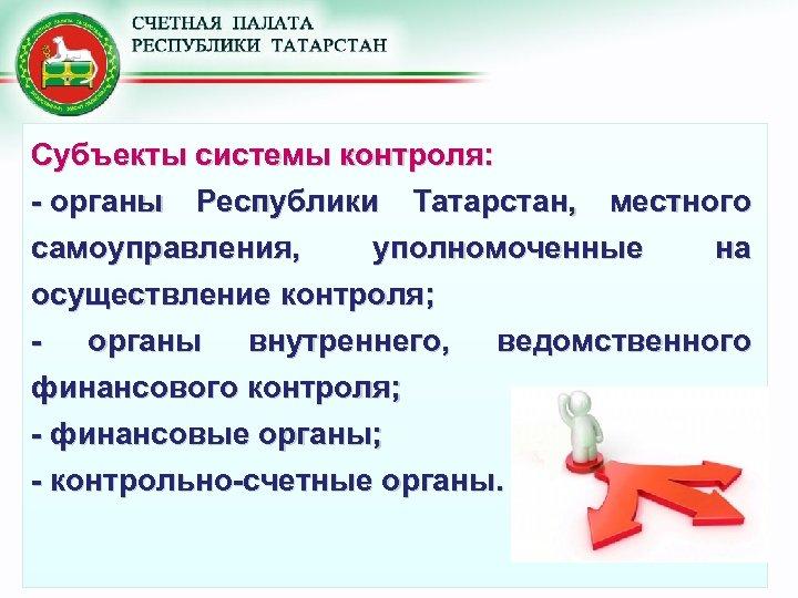Субъекты системы контроля: - органы Республики Татарстан, местного самоуправления, уполномоченные на осуществление контроля; -