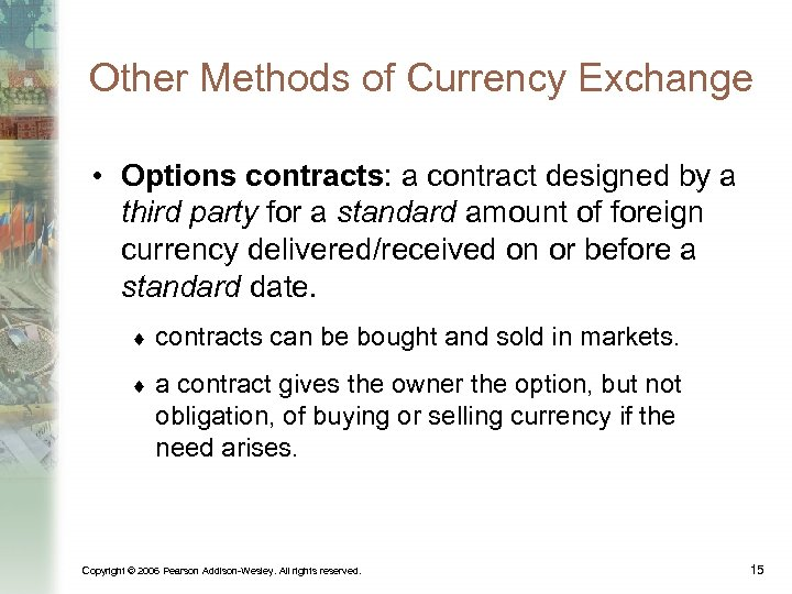 Other Methods of Currency Exchange • Options contracts: a contract designed by a third