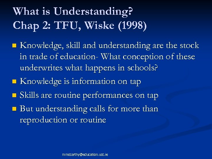 What is Understanding? Chap 2: TFU, Wiske (1998) Knowledge, skill and understanding are the