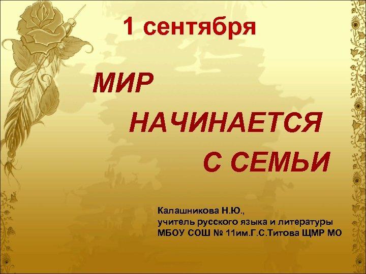 1 сентября МИР НАЧИНАЕТСЯ С СЕМЬИ Калашникова Н. Ю. , учитель русского языка и