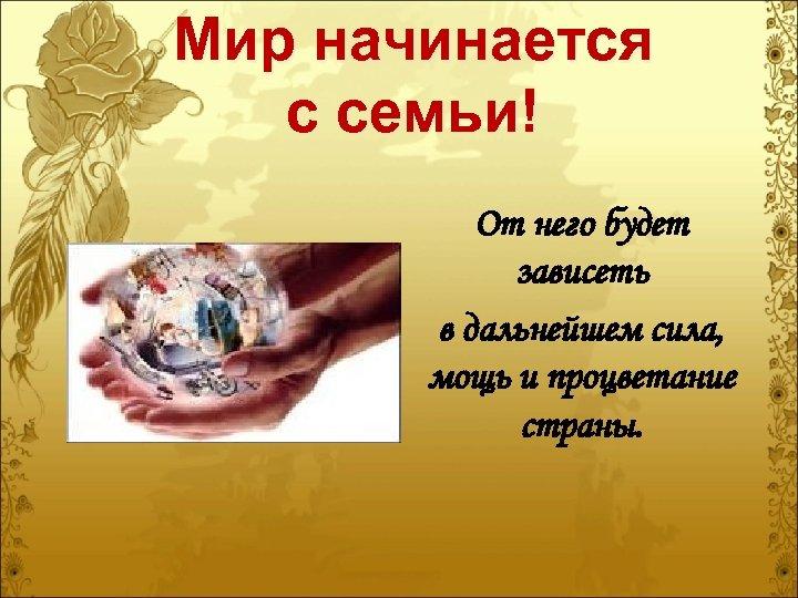 Мир начинается с семьи! От него будет зависеть в дальнейшем сила, мощь и процветание