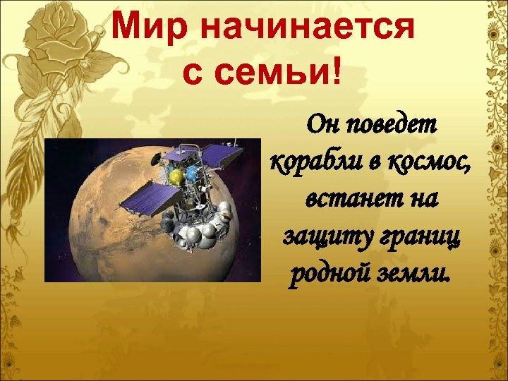 Мир начинается с семьи! Он поведет корабли в космос, встанет на защиту границ родной