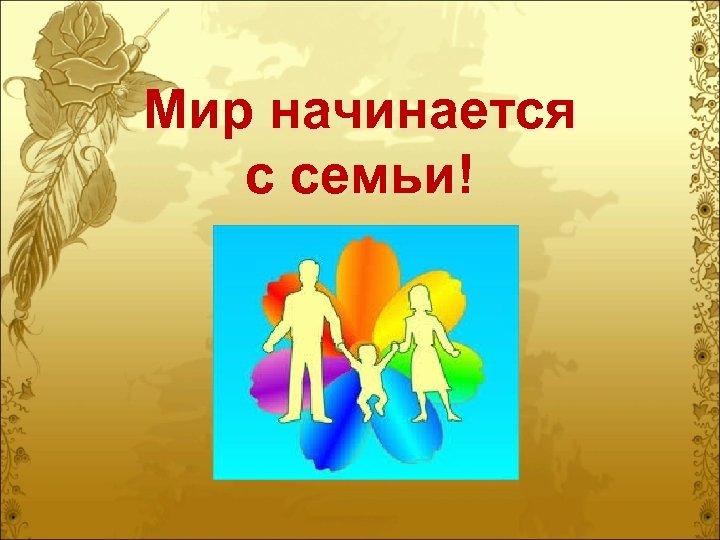Мир начинается с семьи!