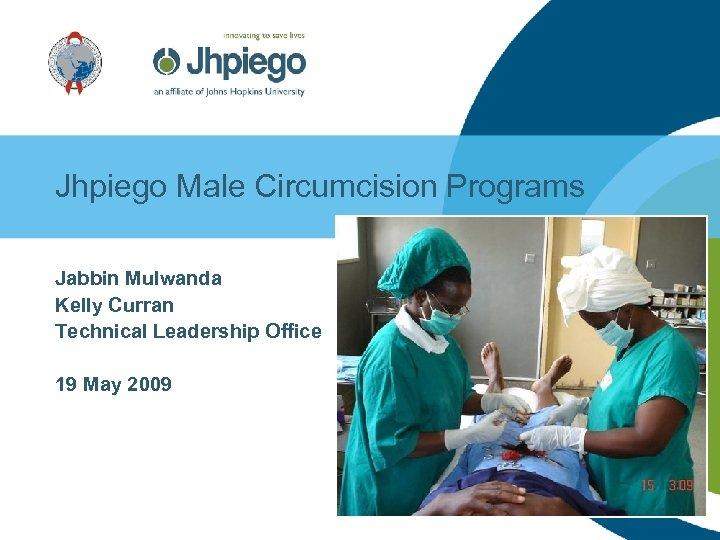 Jhpiego Male Circumcision Programs Jabbin Mulwanda Kelly Curran Technical Leadership Office 19 May 2009