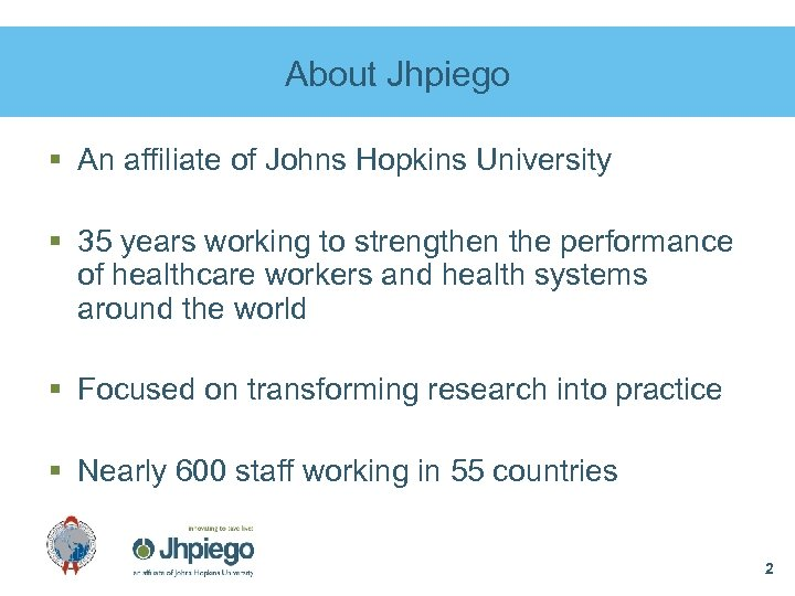 About Jhpiego § An affiliate of Johns Hopkins University § 35 years working to