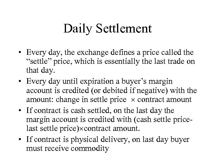 "Daily Settlement • Every day, the exchange defines a price called the ""settle"" price,"