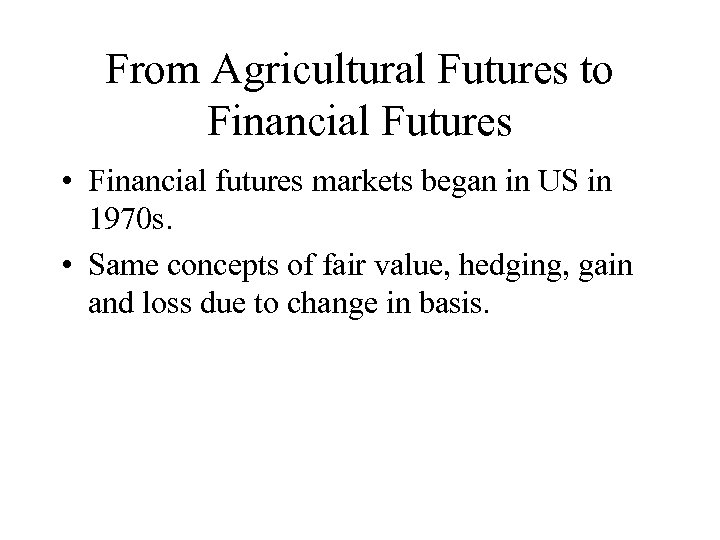 From Agricultural Futures to Financial Futures • Financial futures markets began in US in