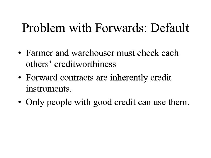 Problem with Forwards: Default • Farmer and warehouser must check each others' creditworthiness •
