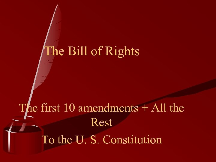 The Bill of Rights The first 10 amendments + All the Rest To the